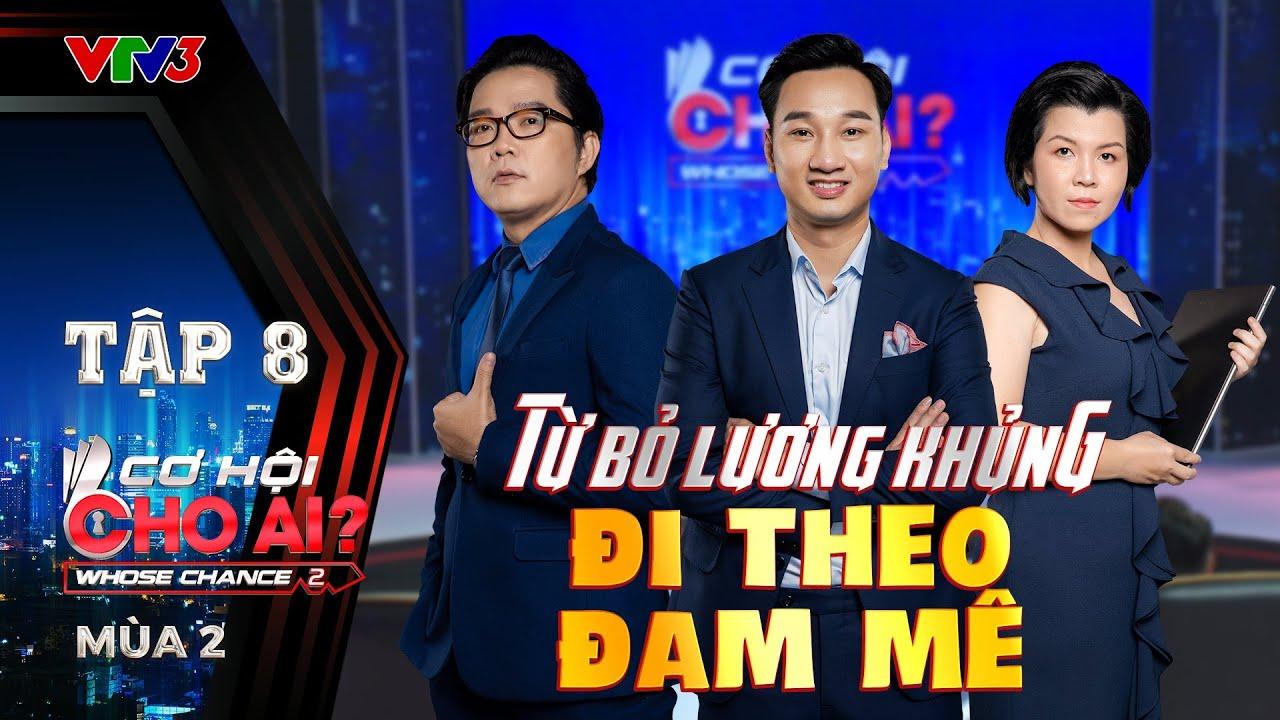 Cơ Hội Cho Ai Mùa 2 | Tập 8 Full: U50 TỪ BỎ LƯƠNG KHỦNG lựa chọn việc theo đam mê